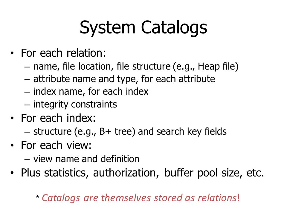 System Catalogs For each relation: For each index: For each view: