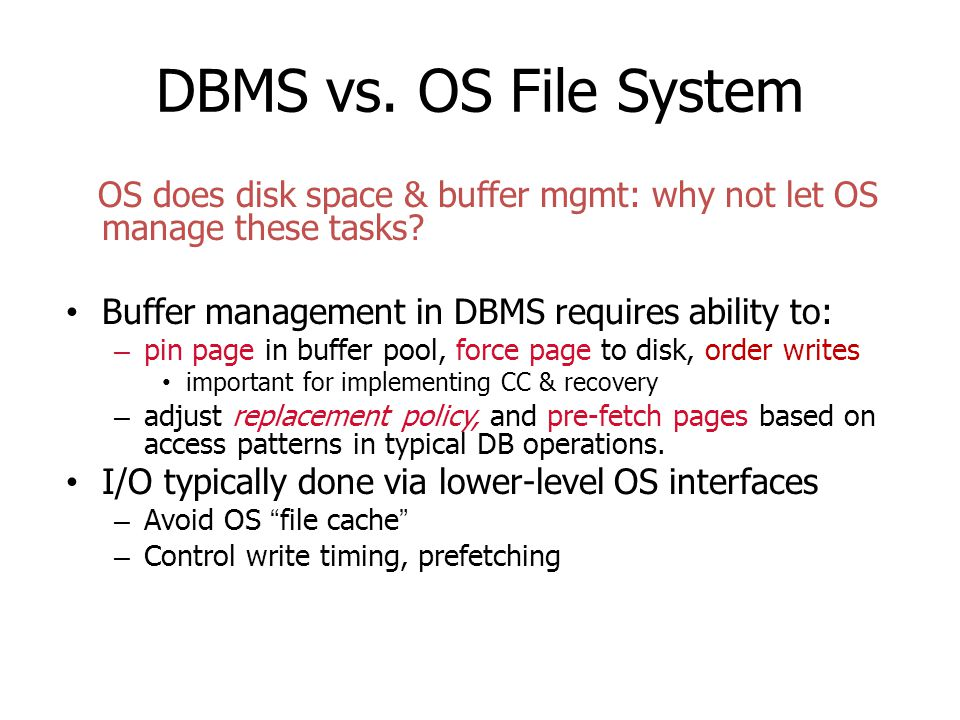 DBMS vs. OS File System OS does disk space & buffer mgmt: why not let OS manage these tasks Buffer management in DBMS requires ability to:
