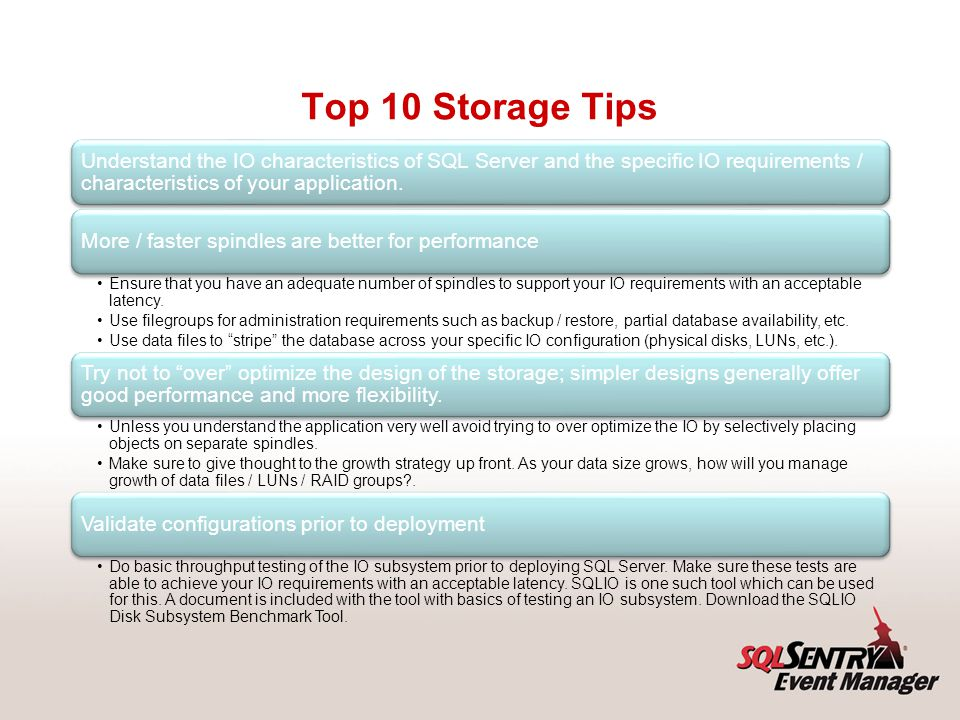Top 10 Storage Tips Always place log files on RAID 1+0 (or RAID 1) disks. This provides: better protection from hardware failure, and.