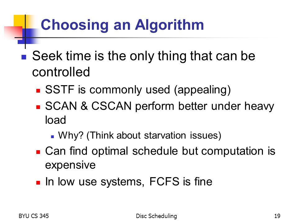 Choosing an Algorithm Seek time is the only thing that can be controlled. SSTF is commonly used (appealing)