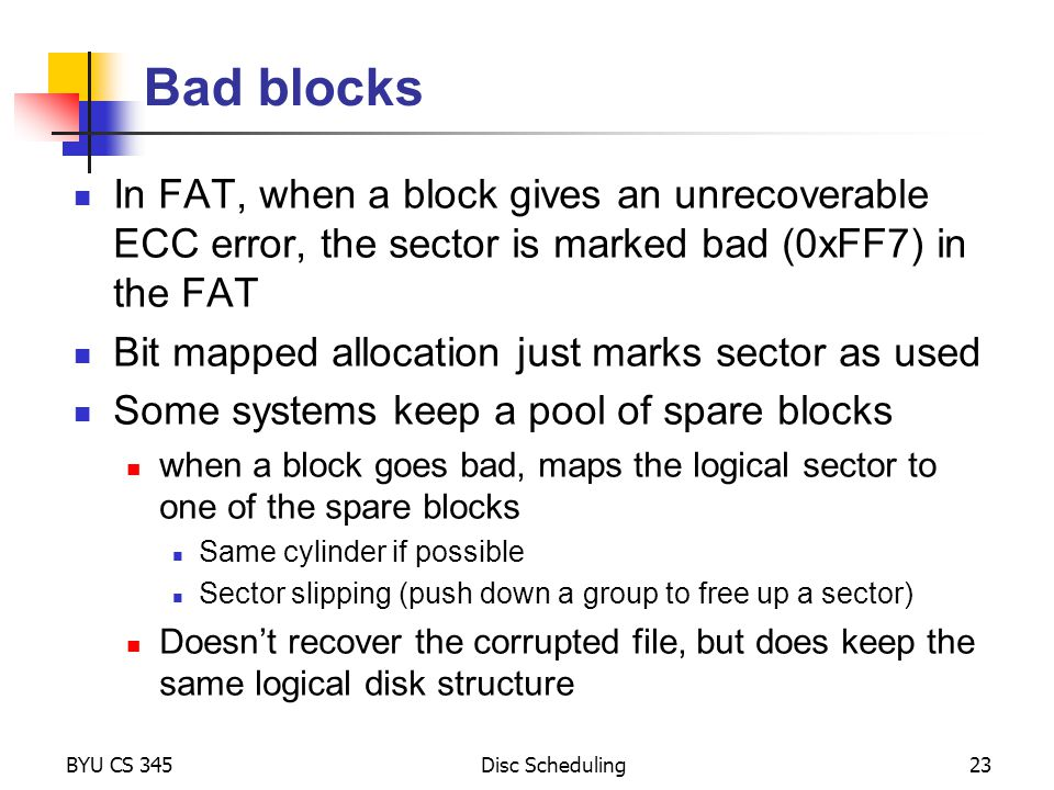 Bad blocks In FAT, when a block gives an unrecoverable ECC error, the sector is marked bad (0xFF7) in the FAT.