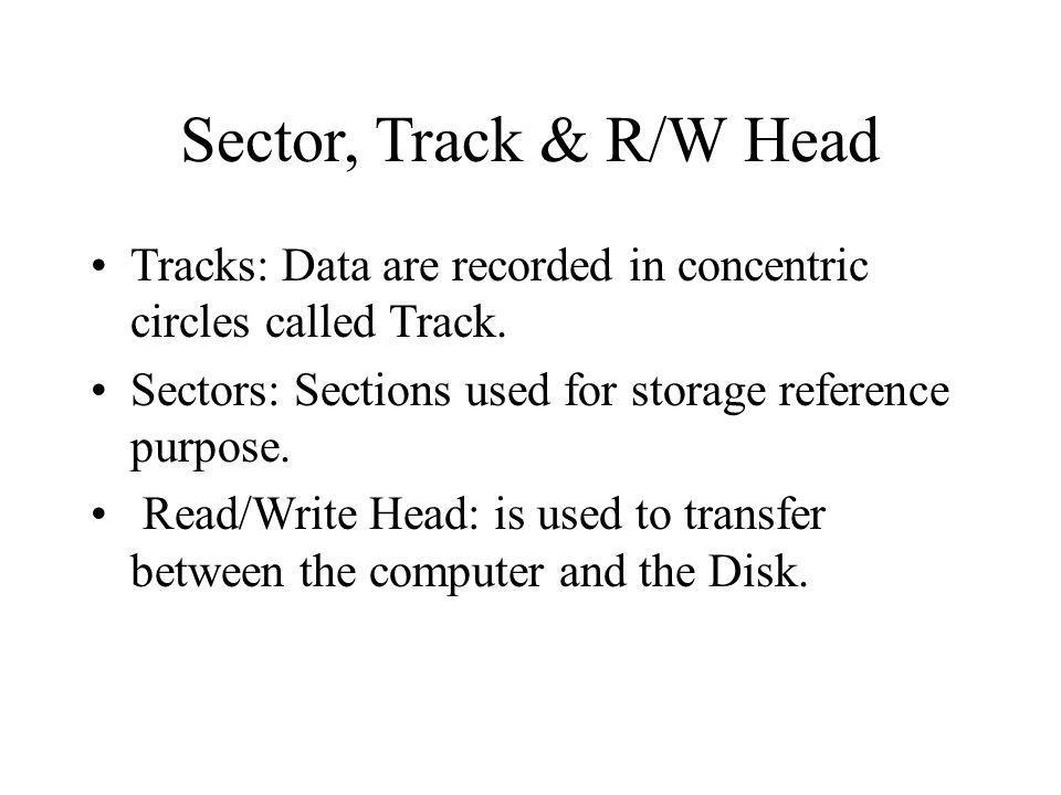Sector, Track & R/W Head Tracks: Data are recorded in concentric circles called Track. Sectors: Sections used for storage reference purpose.