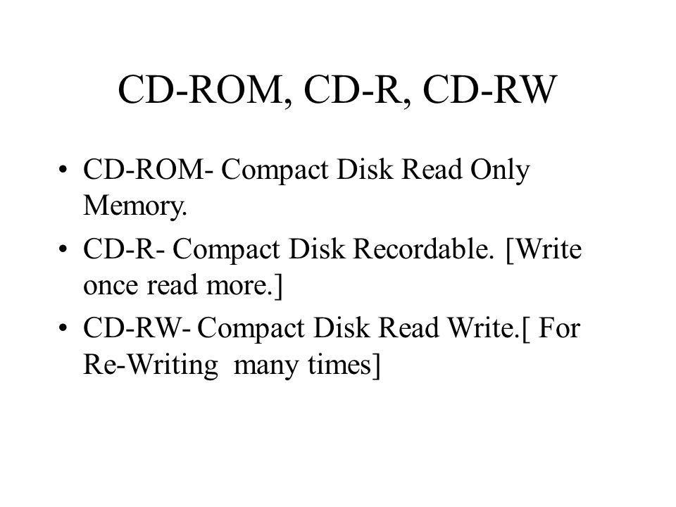 CD-ROM, CD-R, CD-RW CD-ROM- Compact Disk Read Only Memory.