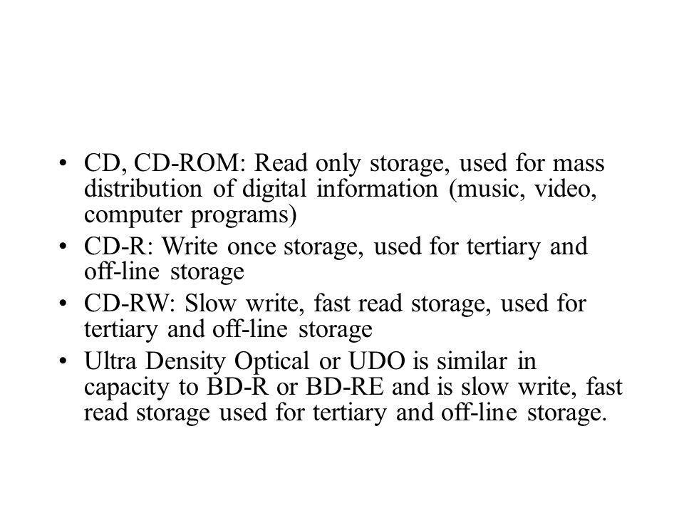 CD, CD-ROM: Read only storage, used for mass distribution of digital information (music, video, computer programs)