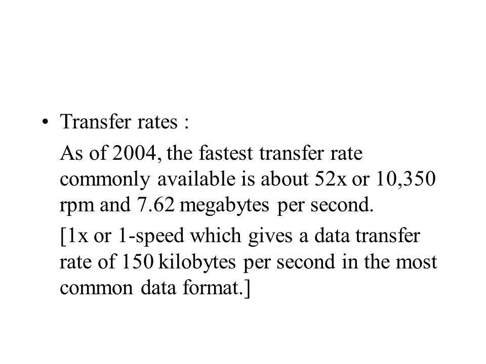 Transfer rates : As of 2004, the fastest transfer rate commonly available is about 52x or 10,350 rpm and 7.62 megabytes per second.