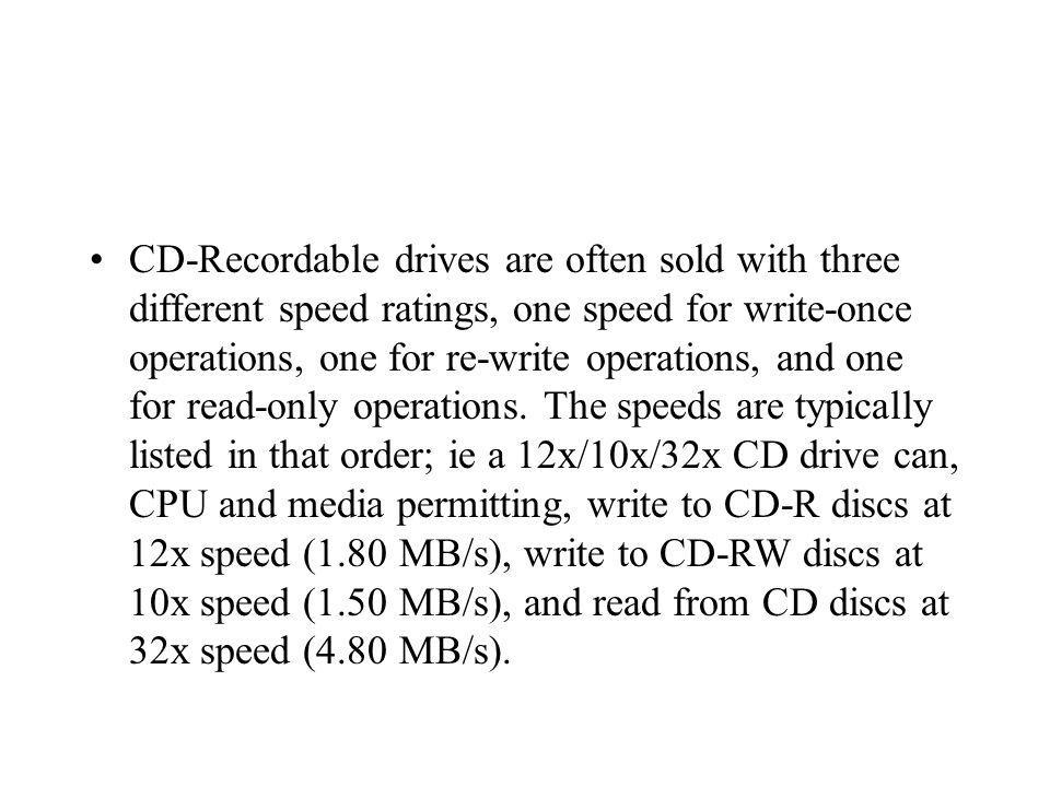 CD-Recordable drives are often sold with three different speed ratings, one speed for write-once operations, one for re-write operations, and one for read-only operations.