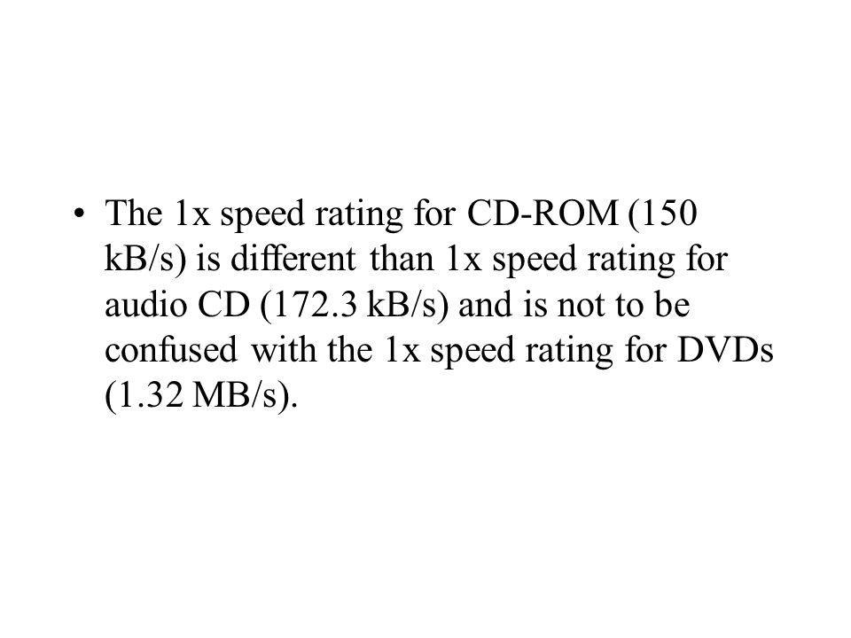 The 1x speed rating for CD-ROM (150 kB/s) is different than 1x speed rating for audio CD (172.3 kB/s) and is not to be confused with the 1x speed rating for DVDs (1.32 MB/s).