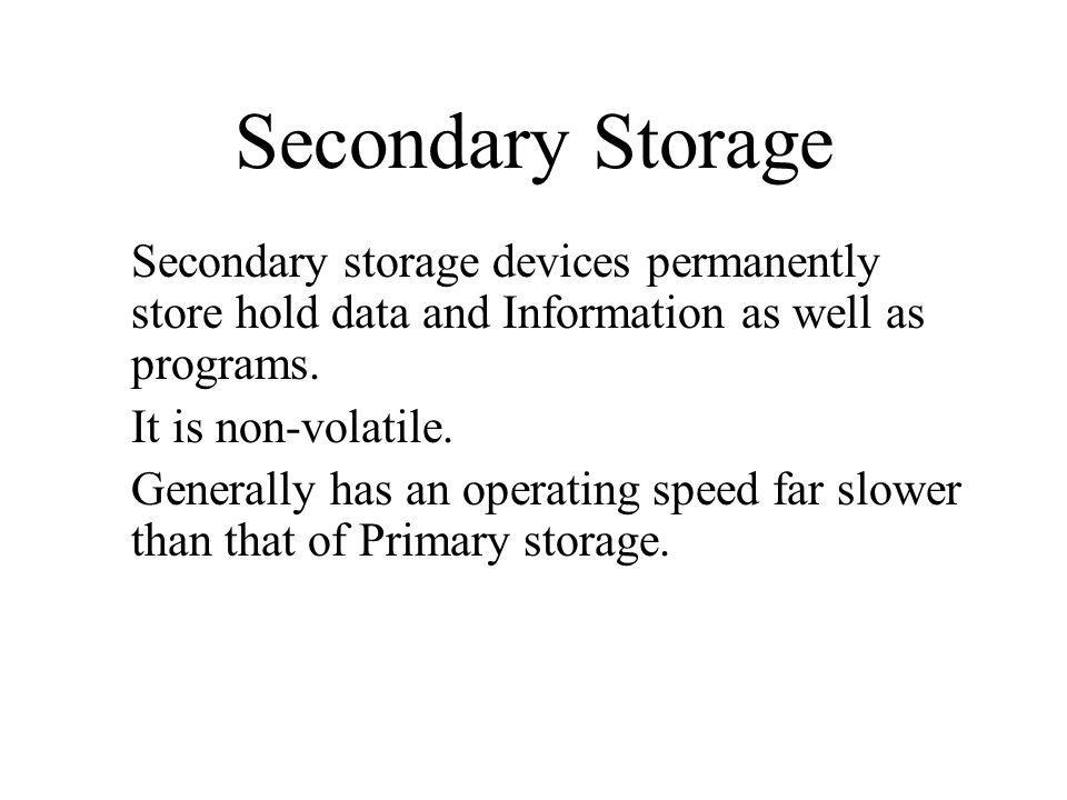 Secondary Storage Secondary storage devices permanently store hold data and Information as well as programs.