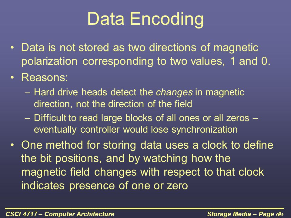 Data Encoding Data is not stored as two directions of magnetic polarization corresponding to two values, 1 and 0.