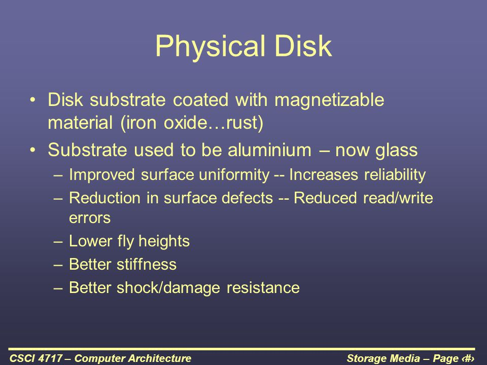 Physical Disk Disk substrate coated with magnetizable material (iron oxide…rust) Substrate used to be aluminium – now glass.