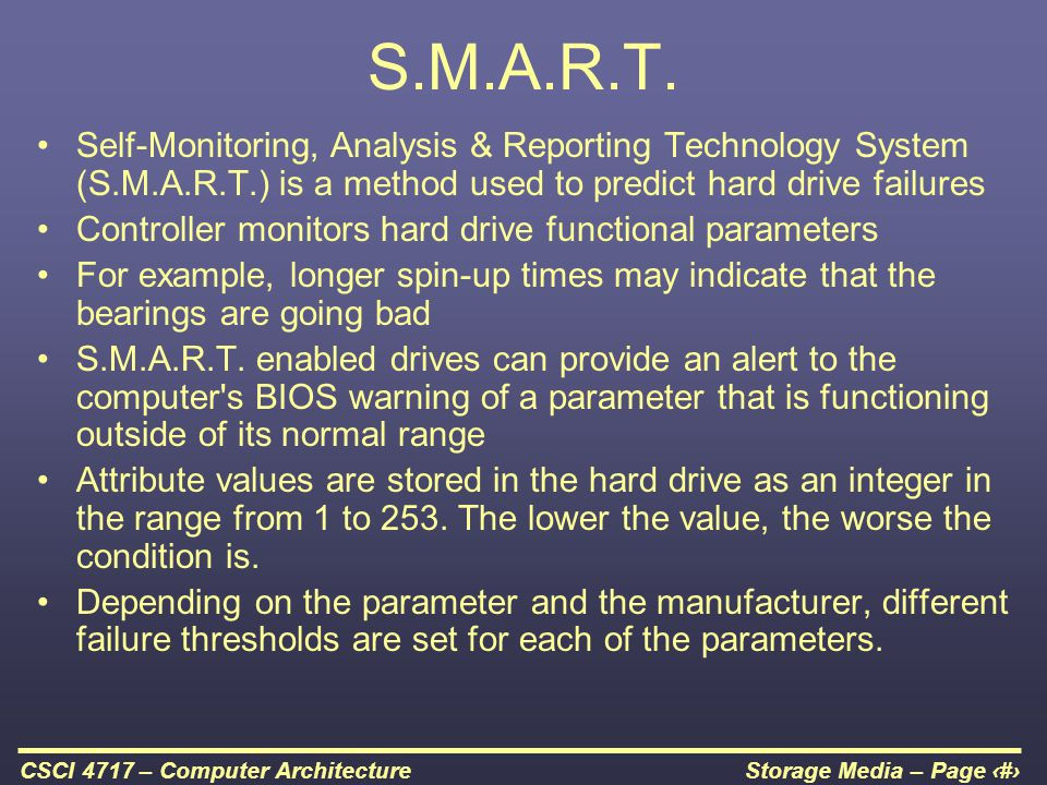S.M.A.R.T. Self-Monitoring, Analysis & Reporting Technology System (S.M.A.R.T.) is a method used to predict hard drive failures.
