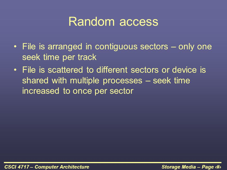 Random access File is arranged in contiguous sectors – only one seek time per track.