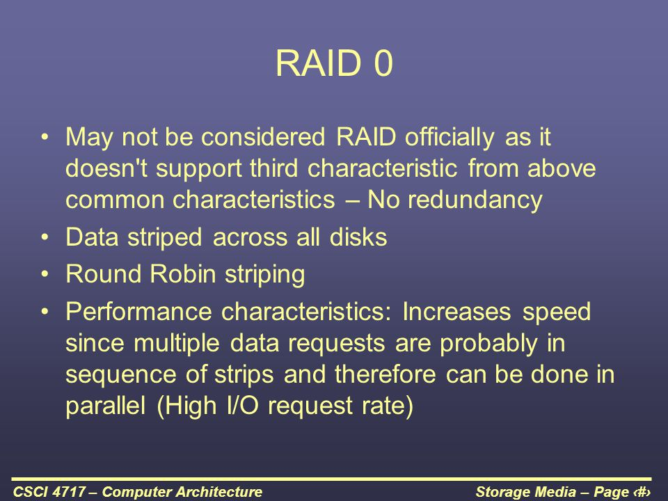 RAID 0 May not be considered RAID officially as it doesn t support third characteristic from above common characteristics – No redundancy.