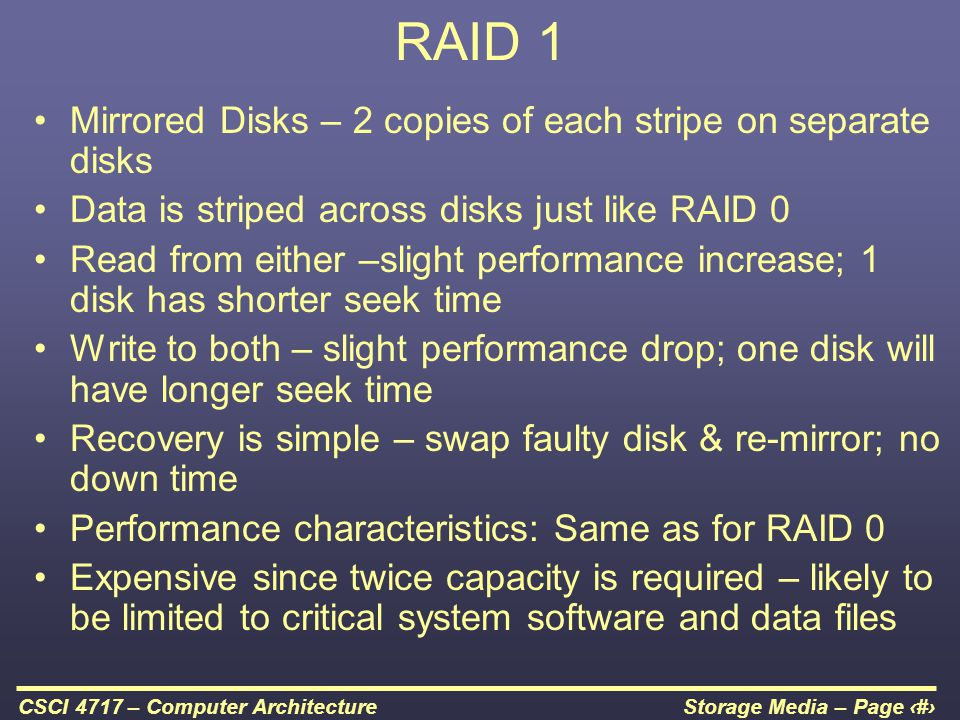 RAID 1 Mirrored Disks – 2 copies of each stripe on separate disks