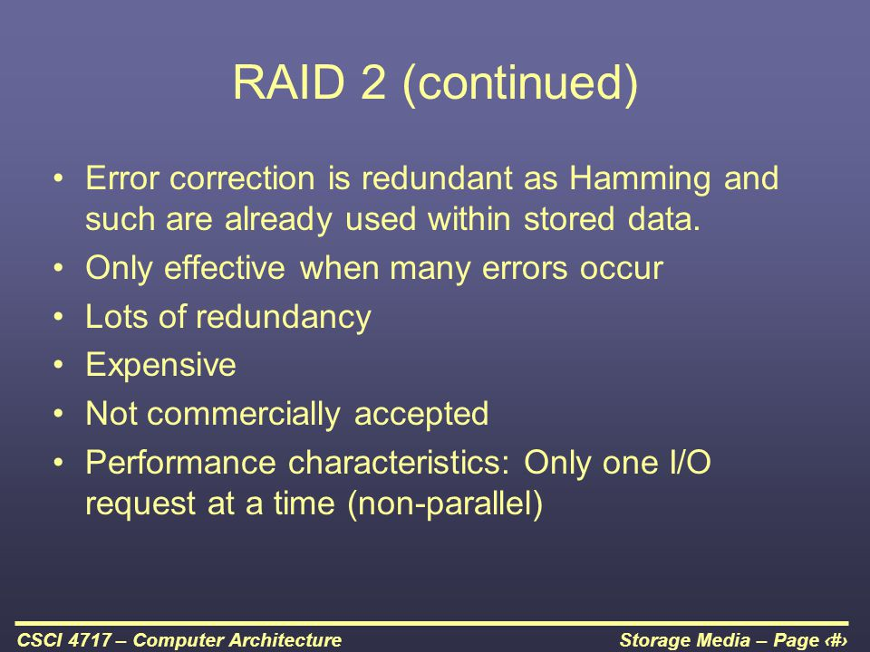 RAID 2 (continued) Error correction is redundant as Hamming and such are already used within stored data.