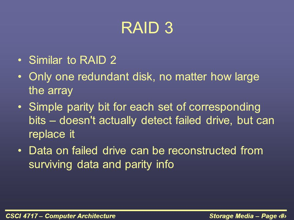 RAID 3 Similar to RAID 2. Only one redundant disk, no matter how large the array.