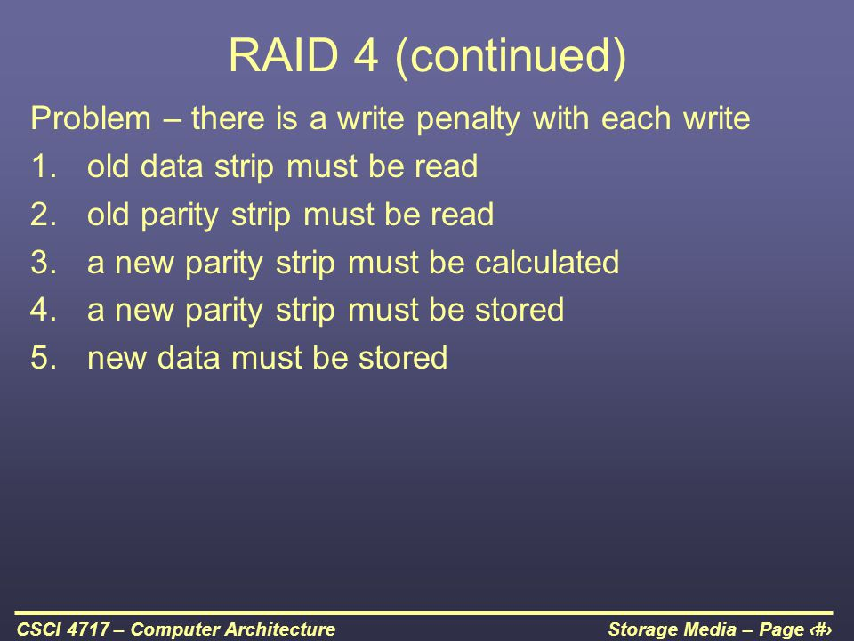 RAID 4 (continued) Problem – there is a write penalty with each write
