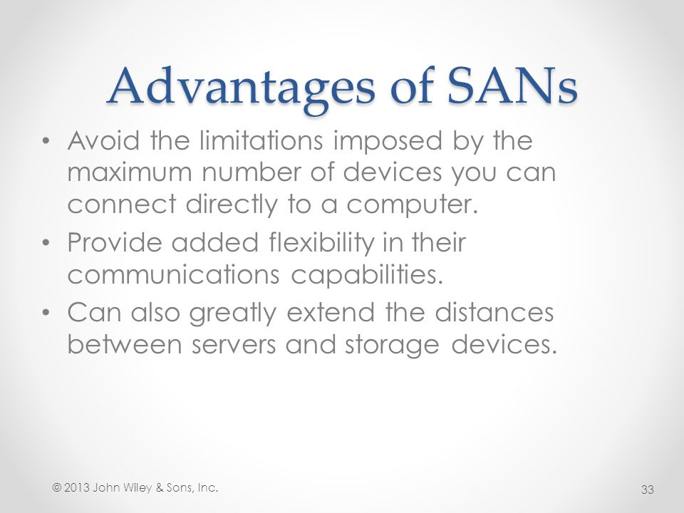 Advantages of SANs Avoid the limitations imposed by the maximum number of devices you can connect directly to a computer.