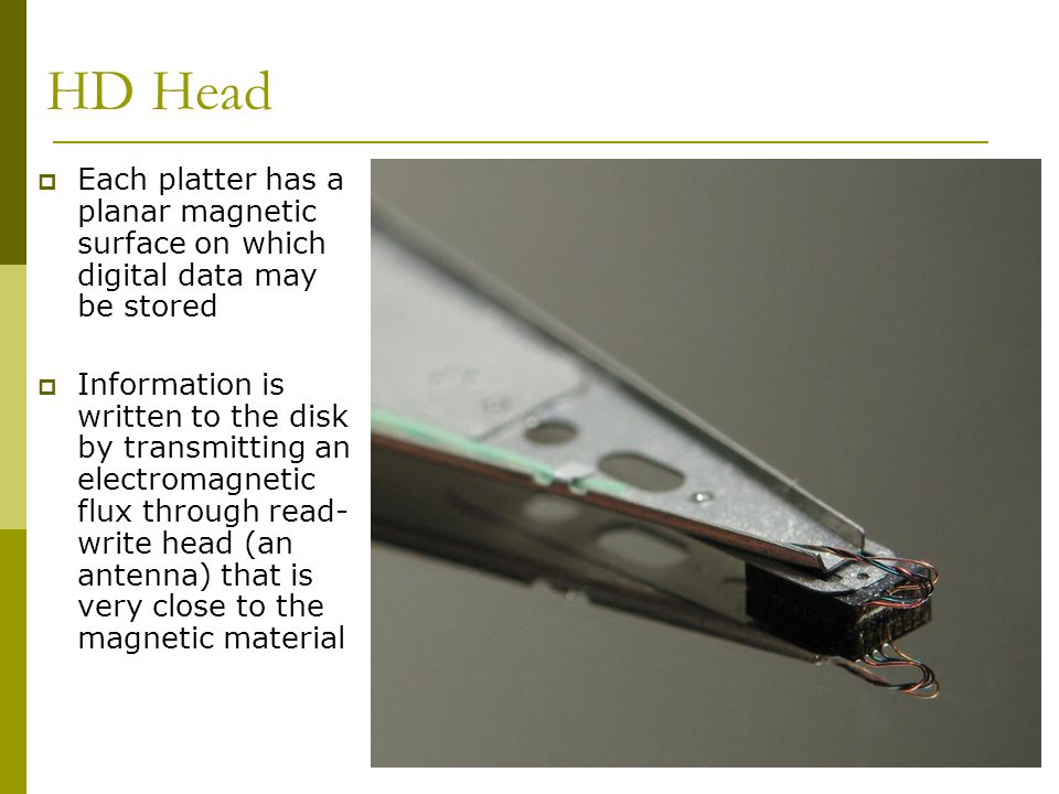 HD Head Each platter has a planar magnetic surface on which digital data may be stored.
