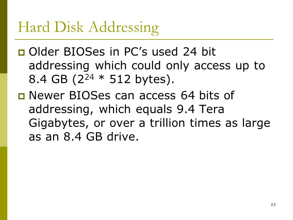 Hard Disk Addressing Older BIOSes in PC's used 24 bit addressing which could only access up to 8.4 GB (224 * 512 bytes).