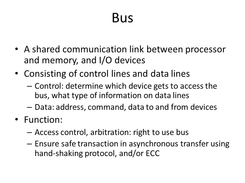 Bus A shared communication link between processor and memory, and I/O devices. Consisting of control lines and data lines.