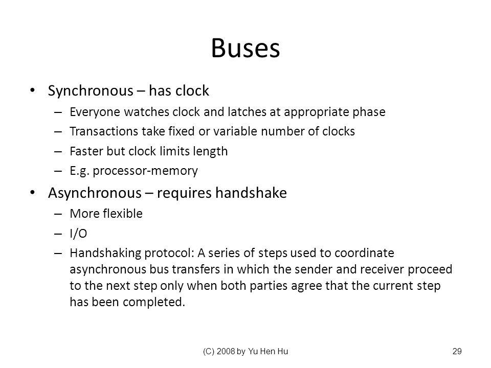 Buses Synchronous – has clock Asynchronous – requires handshake