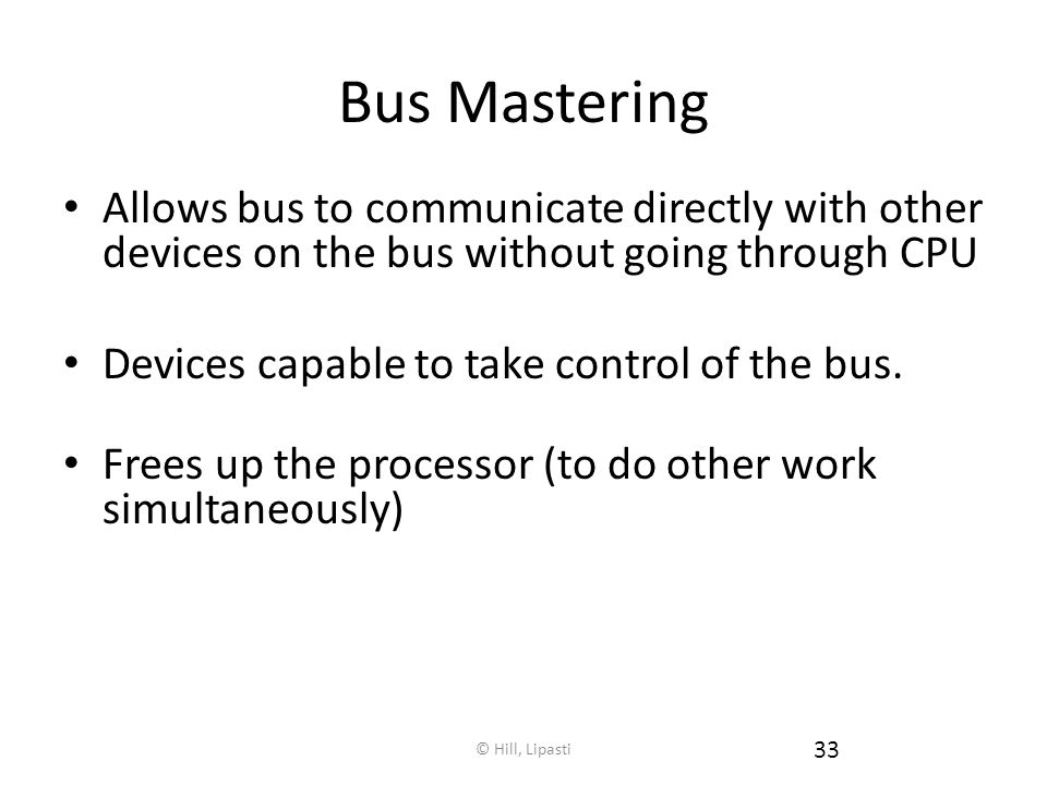 Bus Mastering Allows bus to communicate directly with other devices on the bus without going through CPU.