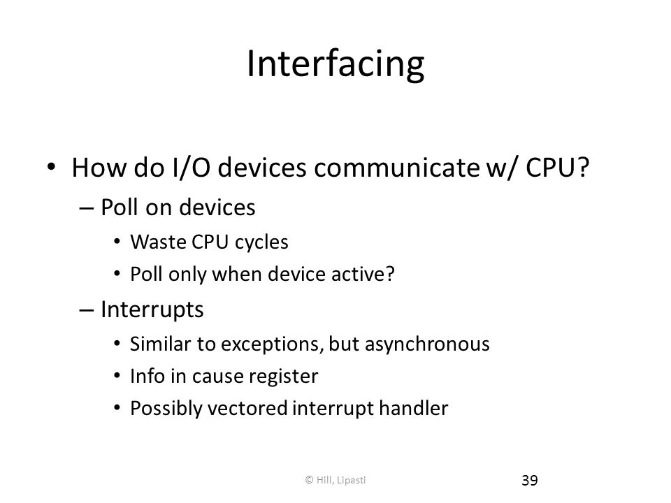 Interfacing How do I/O devices communicate w/ CPU Poll on devices