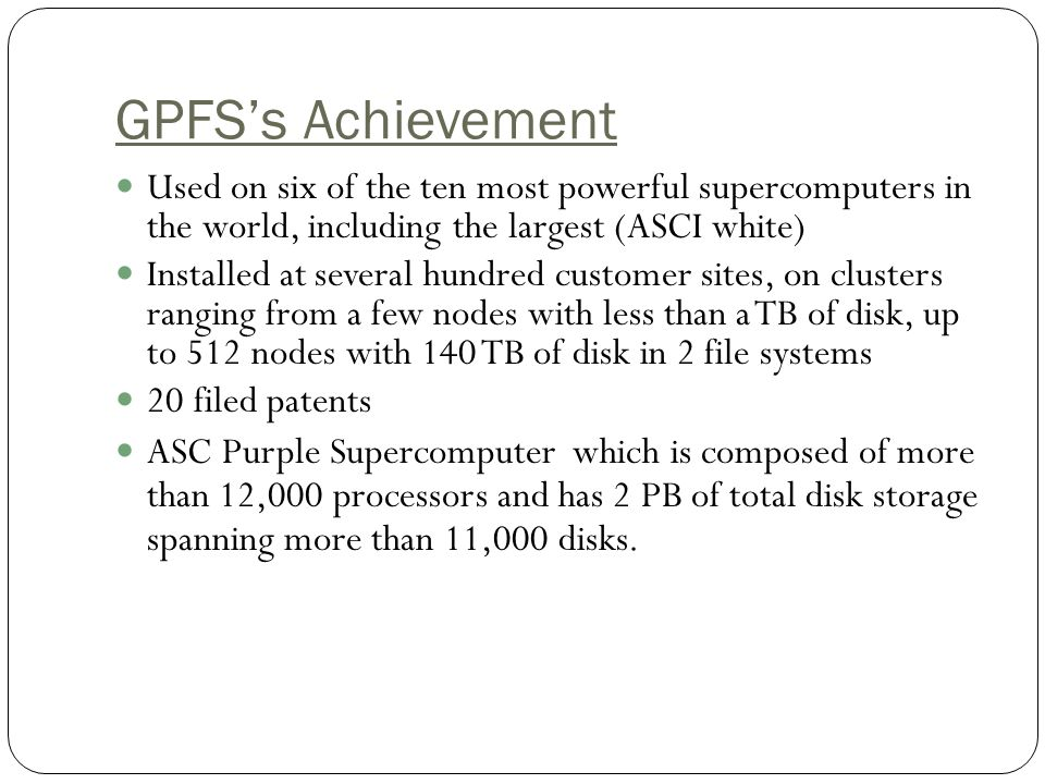GPFS's Achievement Used on six of the ten most powerful supercomputers in the world, including the largest (ASCI white)