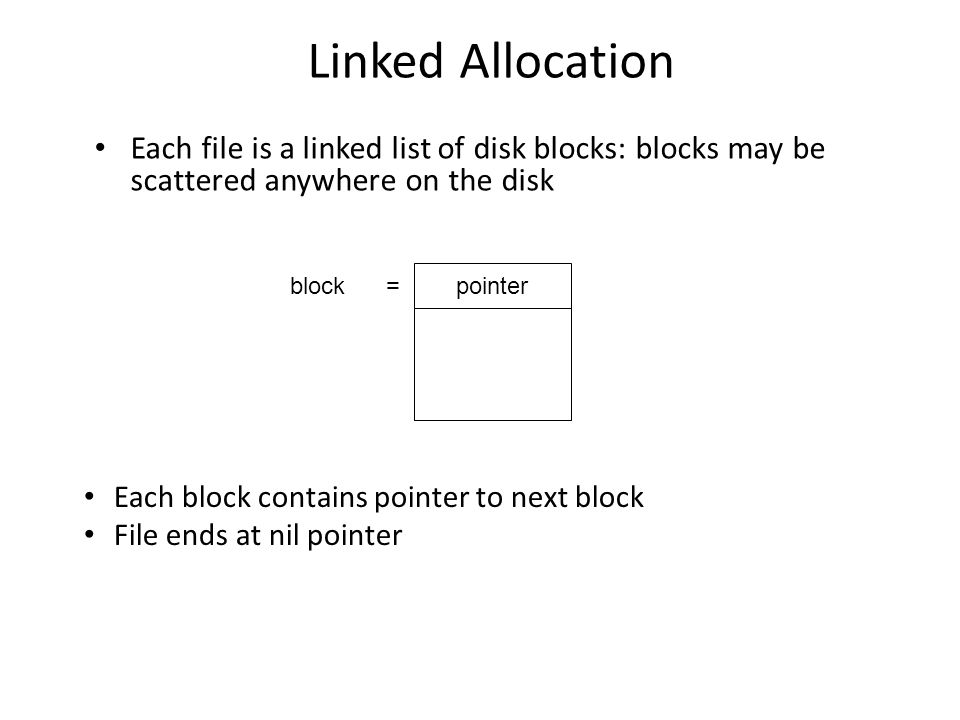 Linked Allocation Each file is a linked list of disk blocks: blocks may be scattered anywhere on the disk.