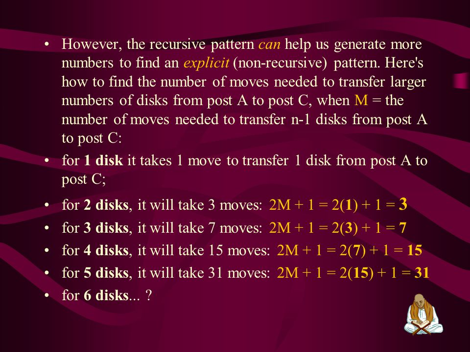 However, the recursive pattern can help us generate more numbers to find an explicit (non-recursive) pattern. Here s how to find the number of moves needed to transfer larger numbers of disks from post A to post C, when M = the number of moves needed to transfer n-1 disks from post A to post C: