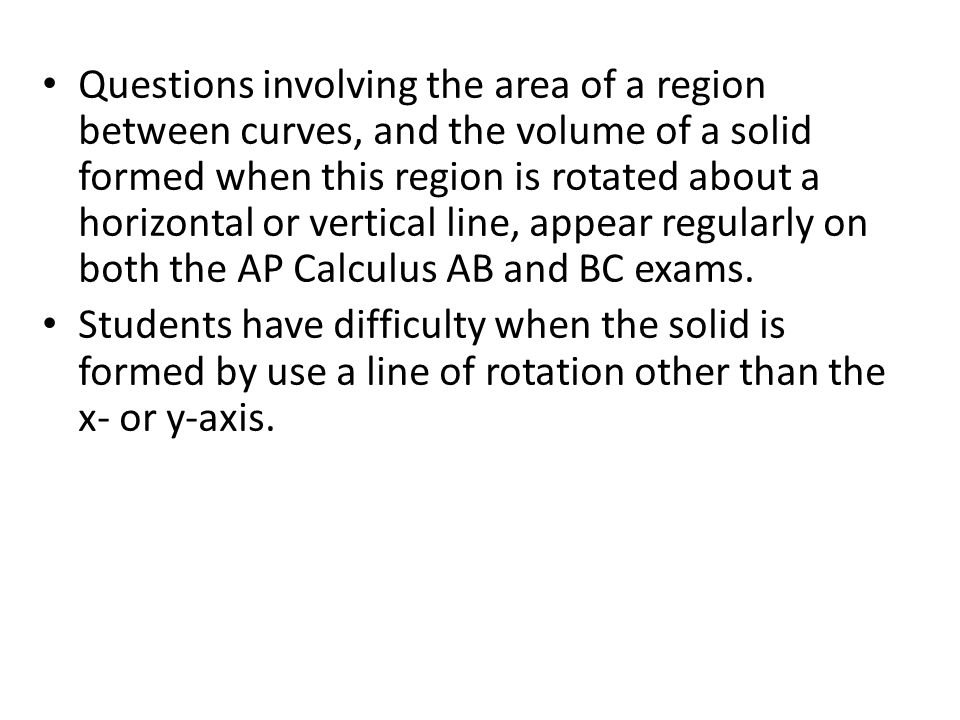 Questions involving the area of a region between curves, and the volume of a solid formed when this region is rotated about a horizontal or vertical line, appear regularly on both the AP Calculus AB and BC exams.