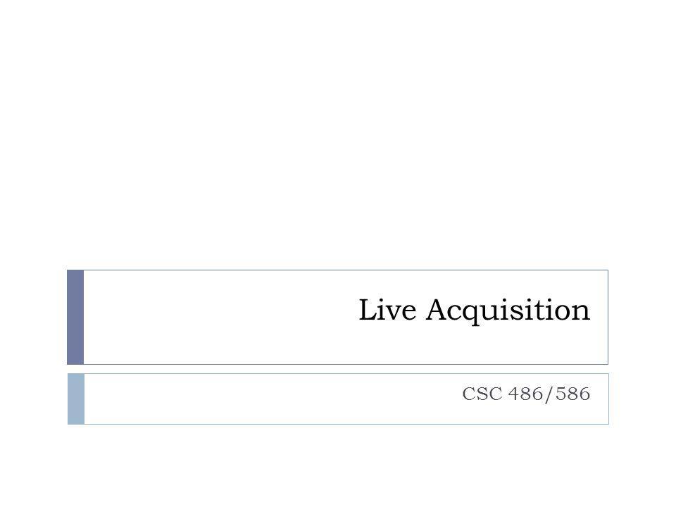 Live Acquisition CSC 486/586