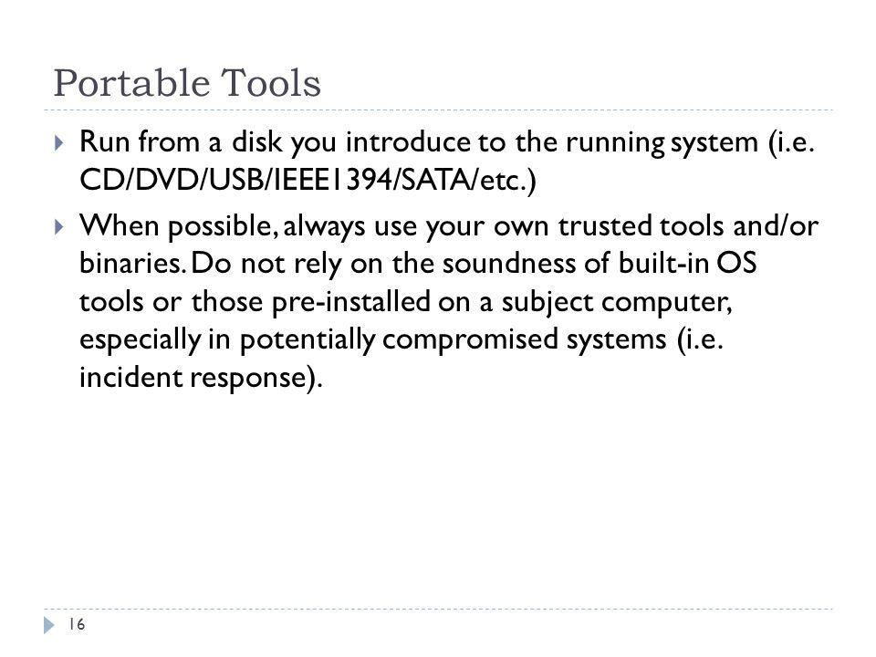 Portable Tools Run from a disk you introduce to the running system (i.e. CD/DVD/USB/IEEE1394/SATA/etc.)
