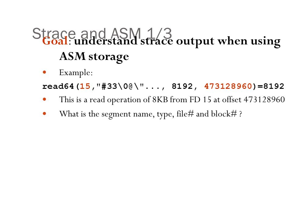 Strace and ASM 1/3 Goal: understand strace output when using ASM storage. Example: read64(15, #33\0@\ ..., 8192, 473128960)=8192.