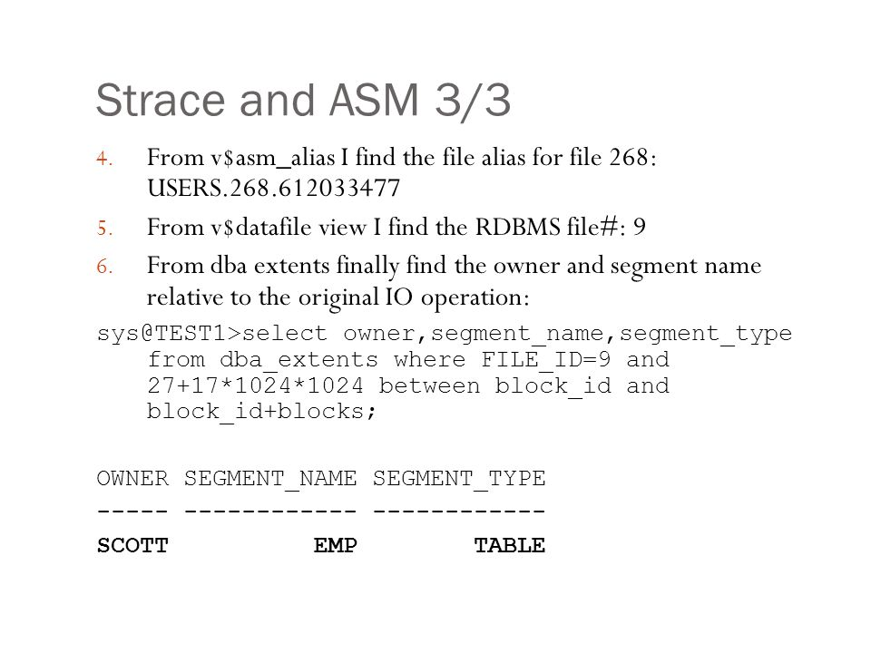 Strace and ASM 3/3 From v$asm_alias I find the file alias for file 268: USERS.268.612033477. From v$datafile view I find the RDBMS file#: 9.