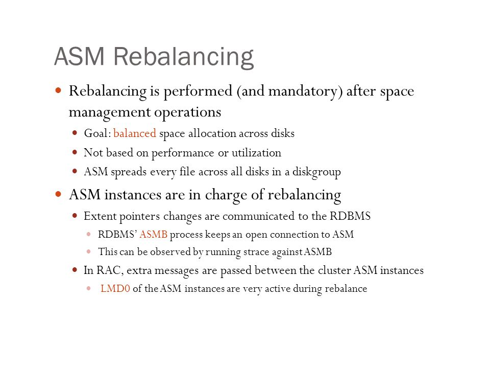 ASM Rebalancing Rebalancing is performed (and mandatory) after space management operations. Goal: balanced space allocation across disks.
