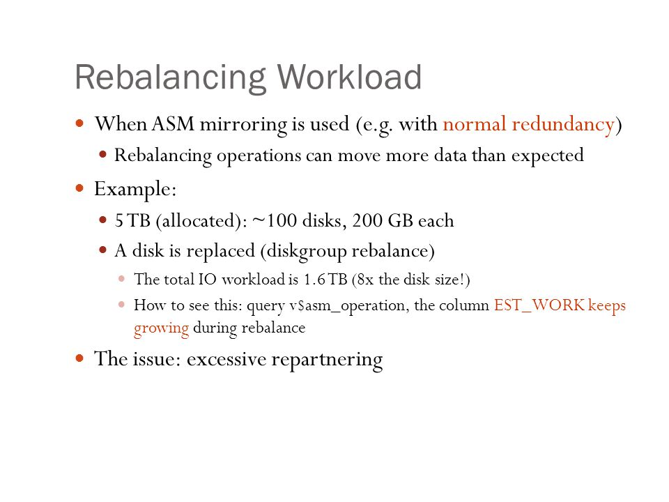 Rebalancing Workload When ASM mirroring is used (e.g. with normal redundancy) Rebalancing operations can move more data than expected.