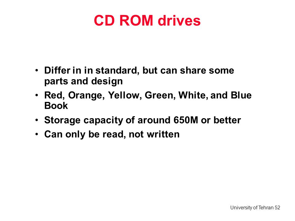 CD ROM drives Differ in in standard, but can share some parts and design. Red, Orange, Yellow, Green, White, and Blue Book.