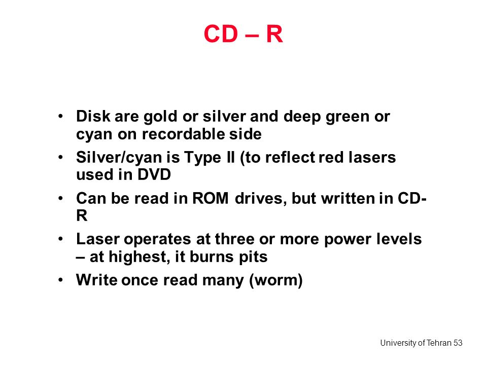 CD – R Disk are gold or silver and deep green or cyan on recordable side. Silver/cyan is Type II (to reflect red lasers used in DVD.