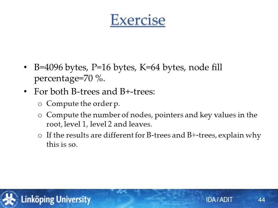 Exercise B=4096 bytes, P=16 bytes, K=64 bytes, node fill percentage=70 %. For both B-trees and B+-trees: