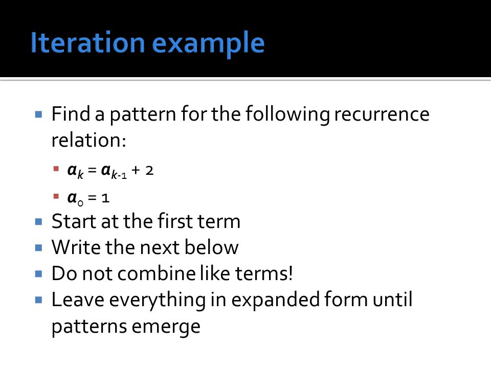 Iteration example Find a pattern for the following recurrence relation: ak = ak-1 + 2. a0 = 1. Start at the first term.