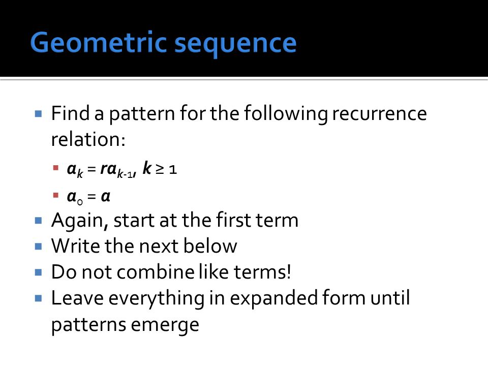 Geometric sequence Find a pattern for the following recurrence relation: ak = rak-1, k ≥ 1. a0 = a.