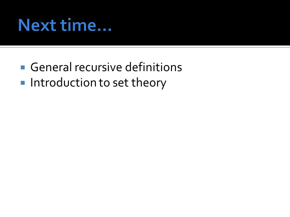 Next time… General recursive definitions Introduction to set theory