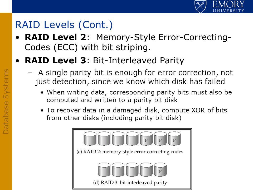 RAID Levels (Cont.) RAID Level 2: Memory-Style Error-Correcting- Codes (ECC) with bit striping. RAID Level 3: Bit-Interleaved Parity.