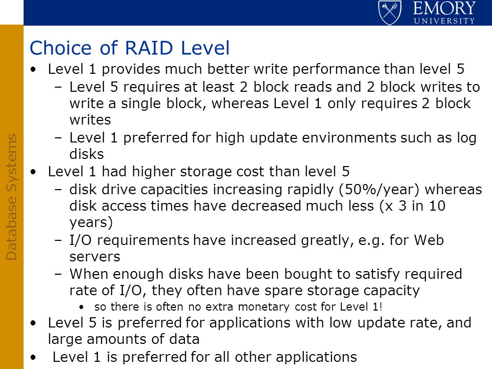 Choice of RAID Level Level 1 provides much better write performance than level 5.