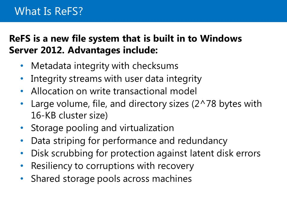 20410B What Is ReFS 9: Implementing Local Storage. ReFS is a new file system that is built in to Windows Server Advantages include: