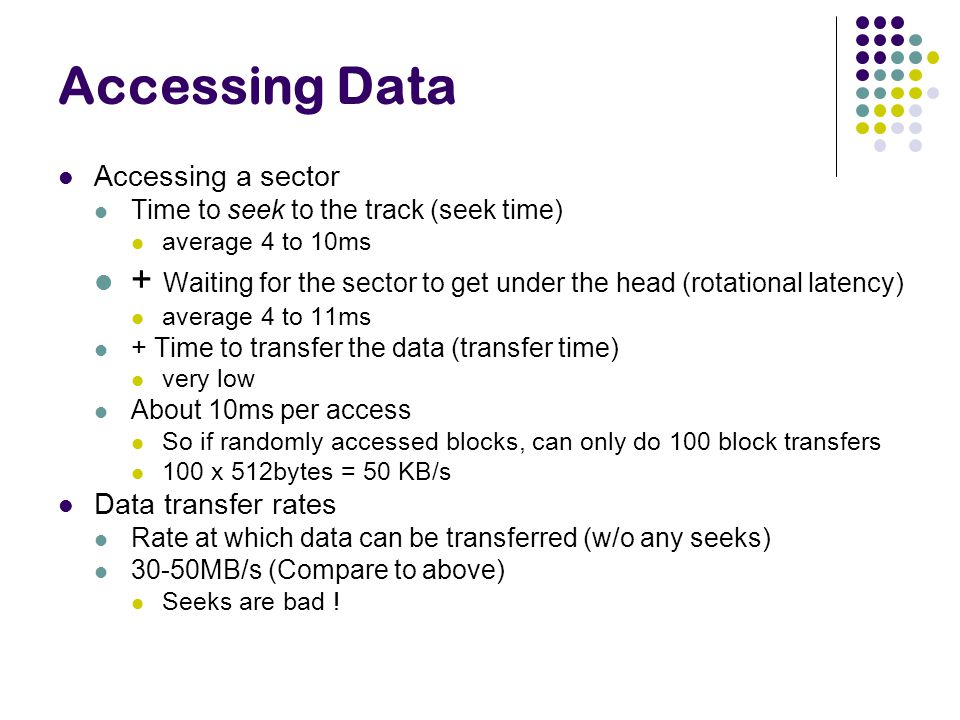 Accessing Data Accessing a sector. Time to seek to the track (seek time) average 4 to 10ms.