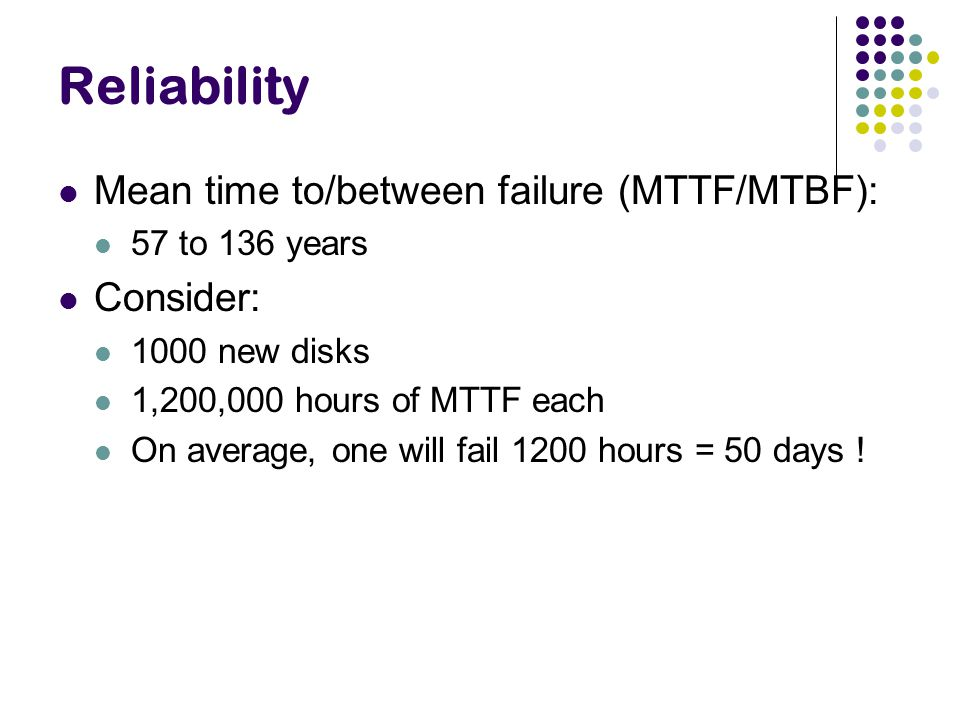 Reliability Mean time to/between failure (MTTF/MTBF): Consider: