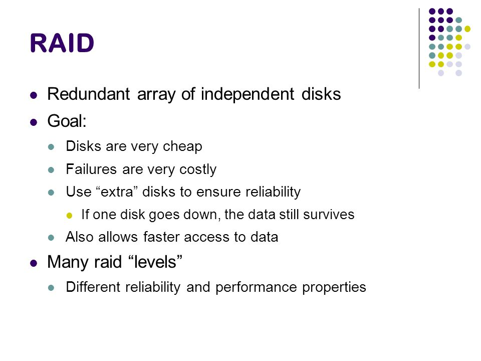 RAID Redundant array of independent disks Goal: Many raid levels
